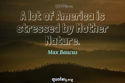 Photo Quote of A lot of America is stressed by Mother Nature.