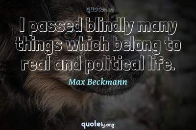 Photo Quote of I passed blindly many things which belong to real and political life.