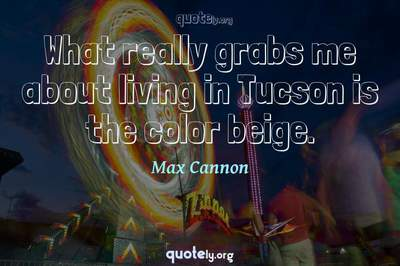 Photo Quote of What really grabs me about living in Tucson is the color beige.