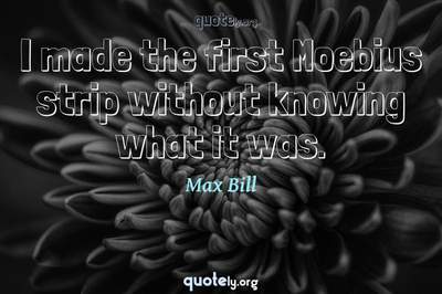 Photo Quote of I made the first Moebius strip without knowing what it was.
