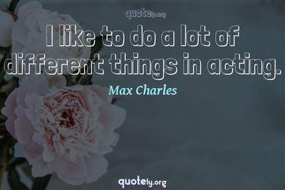 Photo Quote of I like to do a lot of different things in acting.
