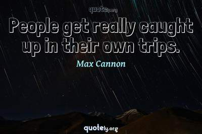 Photo Quote of People get really caught up in their own trips.
