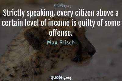 Photo Quote of Strictly speaking, every citizen above a certain level of income is guilty of some offense.