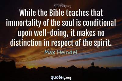 Photo Quote of While the Bible teaches that immortality of the soul is conditional upon well-doing, it makes no distinction in respect of the spirit.