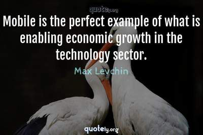 Photo Quote of Mobile is the perfect example of what is enabling economic growth in the technology sector.