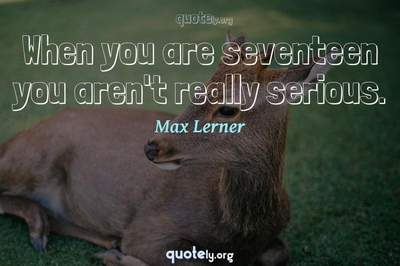 Photo Quote of When you are seventeen you aren't really serious.