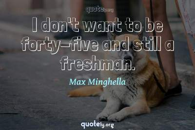 Photo Quote of I don't want to be forty-five and still a freshman.