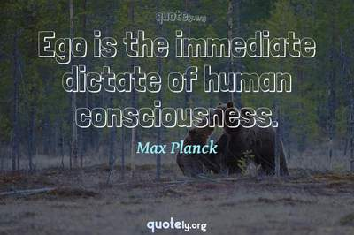 Photo Quote of Ego is the immediate dictate of human consciousness.