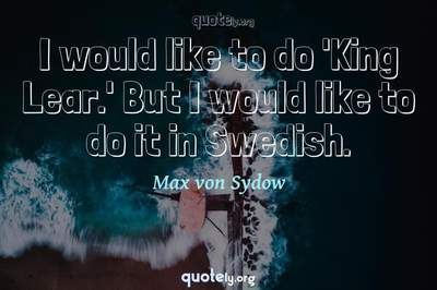 Photo Quote of I would like to do 'King Lear.' But I would like to do it in Swedish.