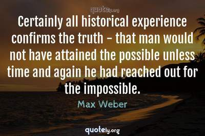 Photo Quote of Certainly all historical experience confirms the truth - that man would not have attained the possible unless time and again he had reached out for the impossible.