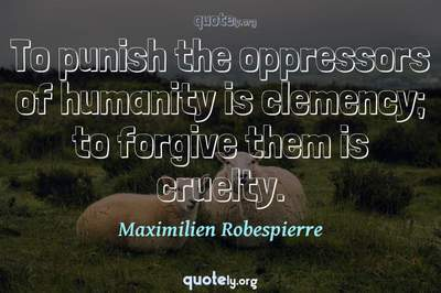 Photo Quote of To punish the oppressors of humanity is clemency; to forgive them is cruelty.