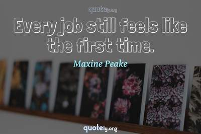 Photo Quote of Every job still feels like the first time.