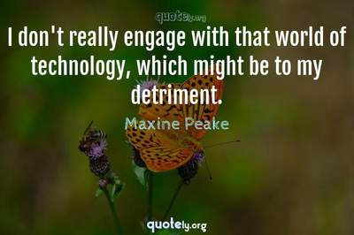 Photo Quote of I don't really engage with that world of technology, which might be to my detriment.