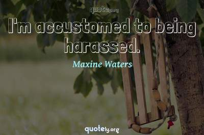Photo Quote of I'm accustomed to being harassed.