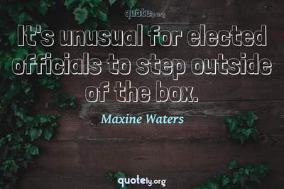 Photo Quote of It's unusual for elected officials to step outside of the box.