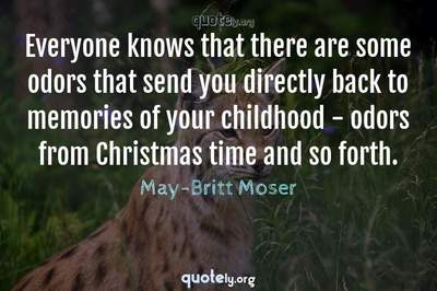 Photo Quote of Everyone knows that there are some odors that send you directly back to memories of your childhood - odors from Christmas time and so forth.