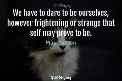 Photo Quote of We have to dare to be ourselves, however frightening or strange that self may prove to be.