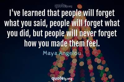 Photo Quote of I've learned that people will forget what you said, people will forget what you did, but people will never forget how you made them feel.