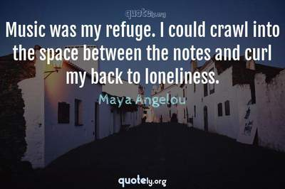 Photo Quote of Music was my refuge. I could crawl into the space between the notes and curl my back to loneliness.
