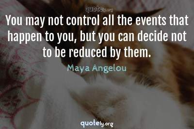 Photo Quote of You may not control all the events that happen to you, but you can decide not to be reduced by them.