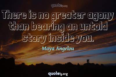 Photo Quote of There is no greater agony than bearing an untold story inside you.