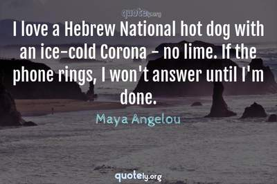 Photo Quote of I love a Hebrew National hot dog with an ice-cold Corona - no lime. If the phone rings, I won't answer until I'm done.