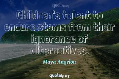 Photo Quote of Children's talent to endure stems from their ignorance of alternatives.
