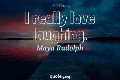 Photo Quote of I really love laughing.