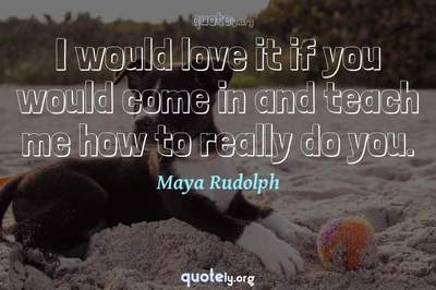 Photo Quote of I would love it if you would come in and teach me how to really do you.