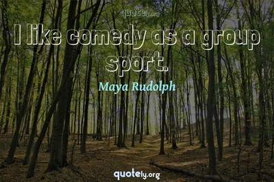 Photo Quote of I like comedy as a group sport.