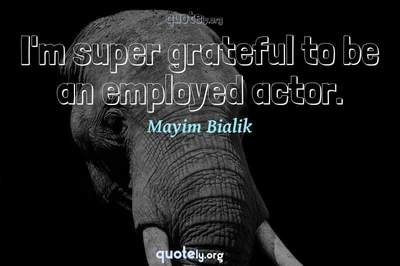 Photo Quote of I'm super grateful to be an employed actor.
