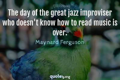 Photo Quote of The day of the great jazz improviser who doesn't know how to read music is over.