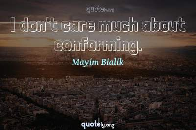 Photo Quote of I don't care much about conforming.