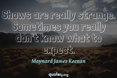 Photo Quote of Shows are really strange. Sometimes you really don't know what to expect.