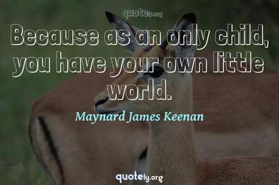 Photo Quote of Because as an only child, you have your own little world.