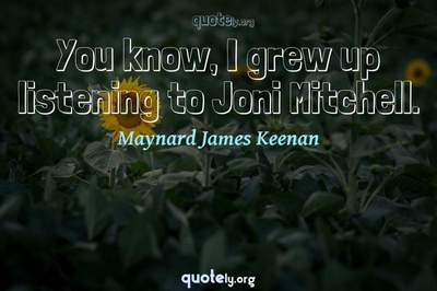 Photo Quote of You know, I grew up listening to Joni Mitchell.