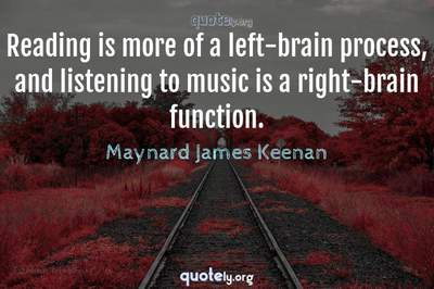 Photo Quote of Reading is more of a left-brain process, and listening to music is a right-brain function.