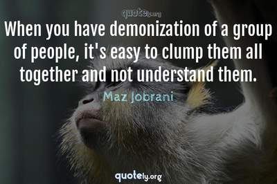 Photo Quote of When you have demonization of a group of people, it's easy to clump them all together and not understand them.