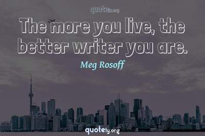 Photo Quote of The more you live, the better writer you are.