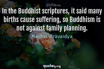 Photo Quote of In the Buddhist scriptures, it said many births cause suffering, so Buddhism is not against family planning.