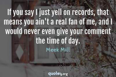 Photo Quote of If you say I just yell on records, that means you ain't a real fan of me, and I would never even give your comment the time of day.