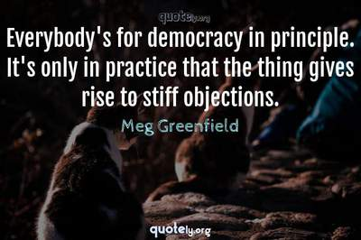 Photo Quote of Everybody's for democracy in principle. It's only in practice that the thing gives rise to stiff objections.