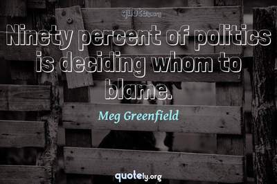 Photo Quote of Ninety percent of politics is deciding whom to blame.