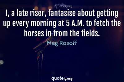 Photo Quote of I, a late riser, fantasise about getting up every morning at 5 A.M. to fetch the horses in from the fields.