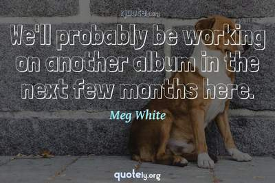 Photo Quote of We'll probably be working on another album in the next few months here.