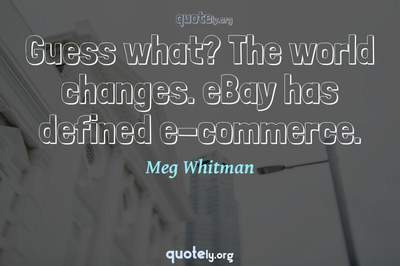 Photo Quote of Guess what? The world changes. eBay has defined e-commerce.