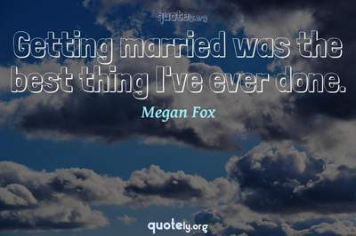 Photo Quote of Getting married was the best thing I've ever done.