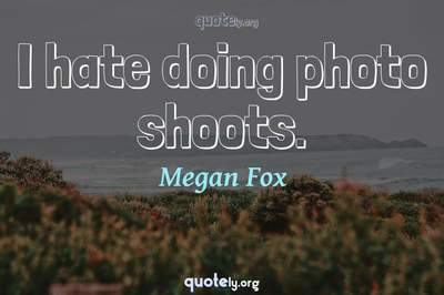 Photo Quote of I hate doing photo shoots.