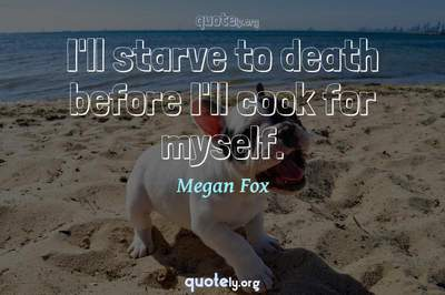 Photo Quote of I'll starve to death before I'll cook for myself.