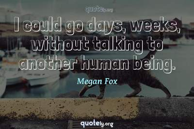 Photo Quote of I could go days, weeks, without talking to another human being.